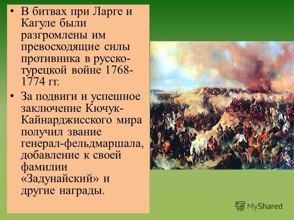 В битвах при Ларге и Кагуле были разгромлены им превосходящие силы противника в русско- турецкой войне 1768- 1774 гг. За подвиги и успешное заключение Кючук- Кайнарджисского мира получил звание генерал-фельдмаршала, добавление к своей фамилии «Задуна
