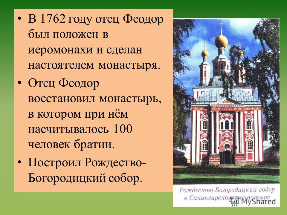 В 1762 году отец Феодор был положен в иеромонахи и сделан настоятелем монастыря. Отец Феодор восстановил монастырь, в котором при нём насчитывалось 100 человек братии. Построил Рождество- Богородицкий собор.