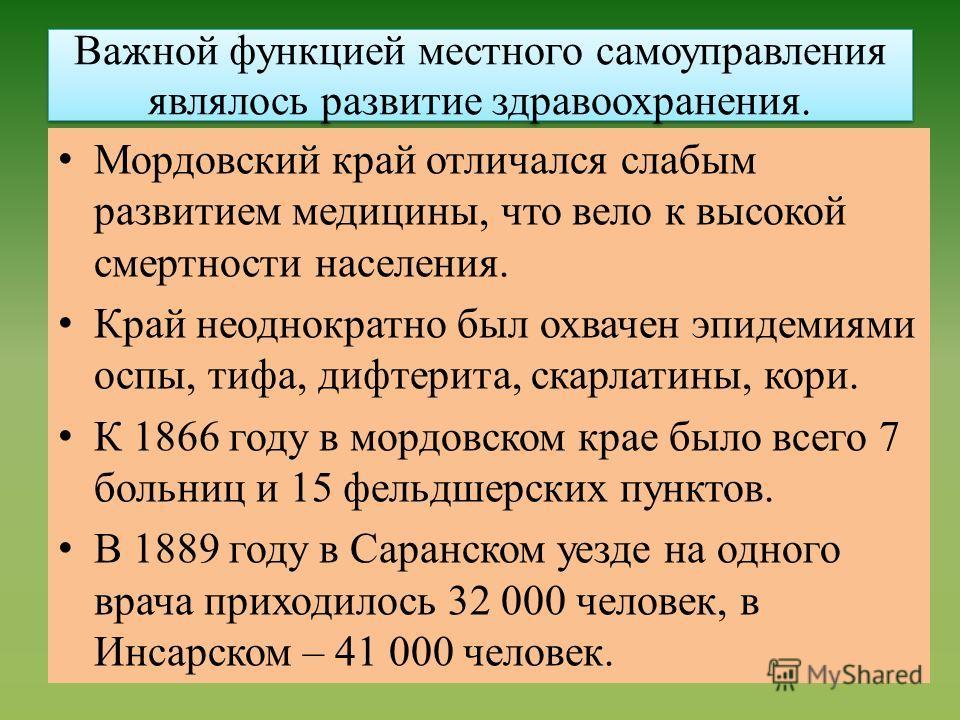 Важной функцией местного самоуправления являлось развитие здравоохранения. Мордовский край отличался слабым развитием медицины, что вело к высокой смертности населения. Край неоднократно был охвачен эпидемиями оспы, тифа, дифтерита, скарлатины, кори.