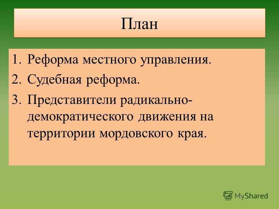 План 1.Реформа местного управления. 2.Судебная реформа. 3.Представители радикально- демократического движения на территории мордовского края.