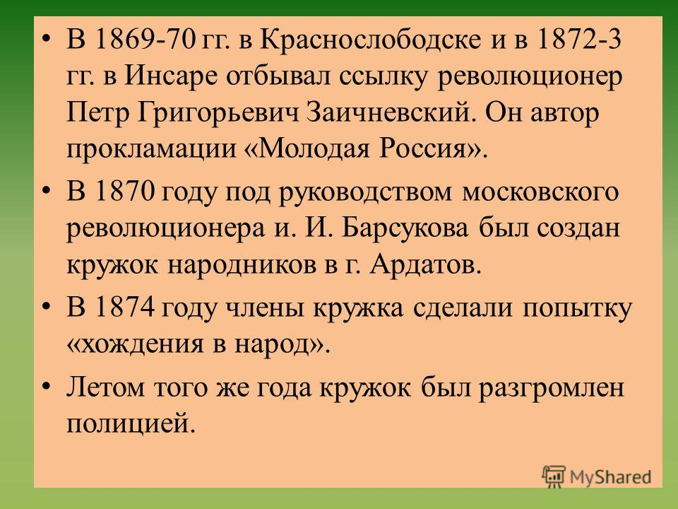В 1869-70 гг. в Краснослободске и в 1872-3 гг. в Инсаре отбывал ссылку революционер Петр Григорьевич Заичневский. Он автор прокламации «Молодая Россия». В 1870 году под руководством московского революционера и. И. Барсукова был создан кружок народник