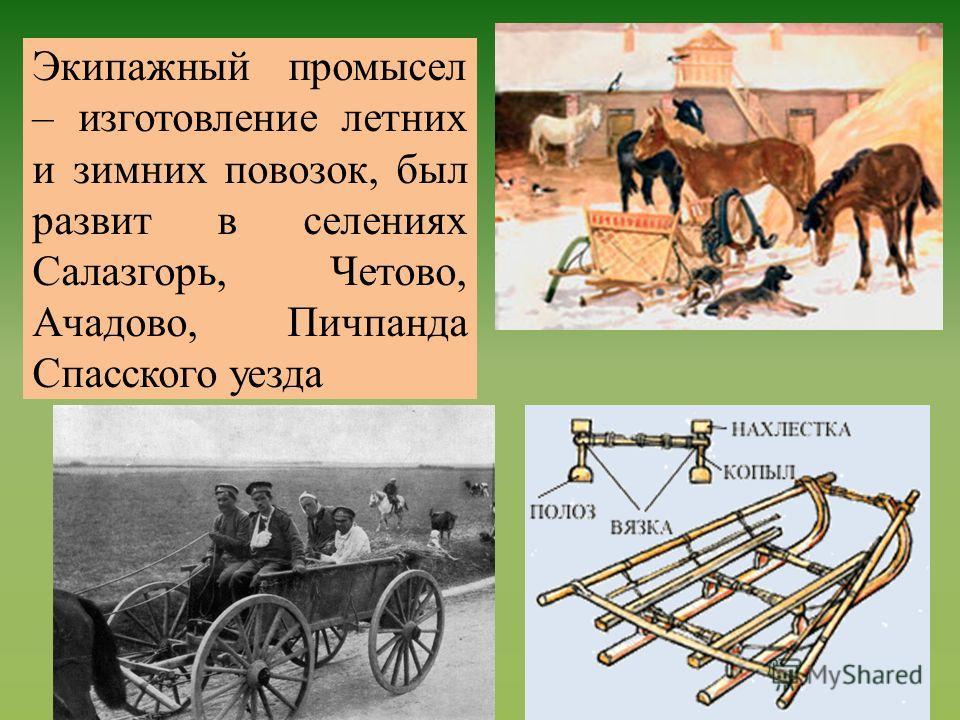 Экипажный промысел – изготовление летних и зимних повозок, был развит в селениях Салазгорь, Четово, Ачадово, Пичпанда Спасского уезда
