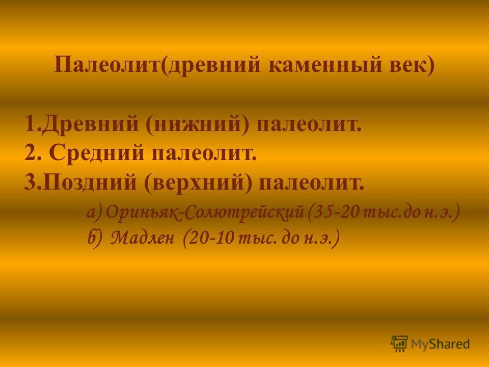 Палеолит(древний каменный век) 1.Древний (нижний) палеолит. 2. Средний палеолит. 3.Поздний (верхний) палеолит. а) Ориньяк-Солютрейский (35-20 тыс.до н.э.) б) Мадлен (20-10 тыс. до н.э.)