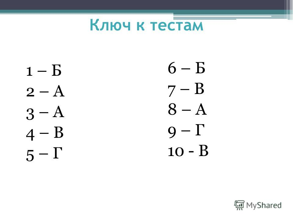 Ключ к тестам 1 – Б 2 – А 3 – А 4 – В 5 – Г 6 – Б 7 – В 8 – А 9 – Г 10 - В