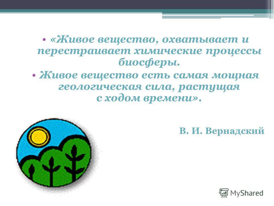 «Живое вещество, охватывает и перестраивает химические процессы биосферы. Живое вещество есть самая мощная геологическая сила, растущая с ходом времени». В. И. Вернадский