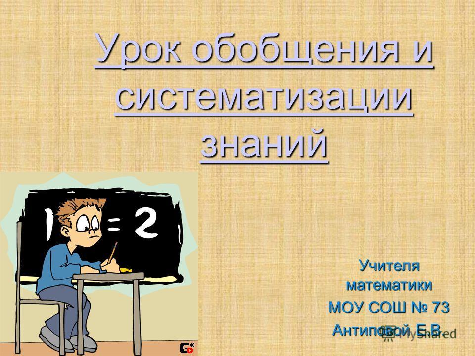 Урок обобщения и систематизации знаний Учителя математики МОУ СОШ 73 Антиповой Е.В.