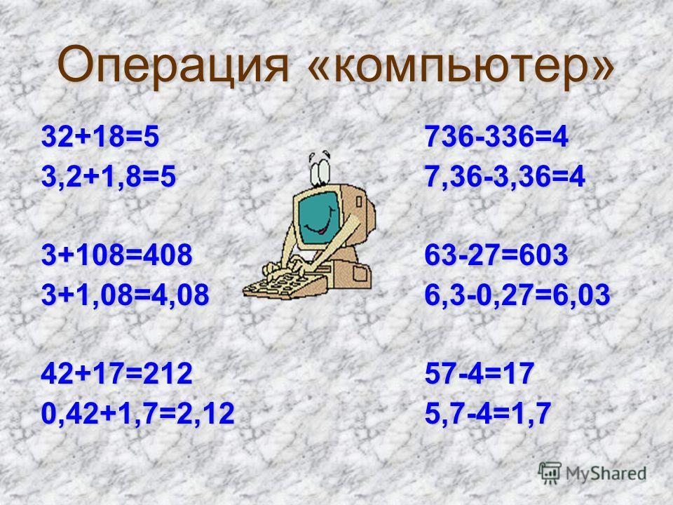 Операция «компьютер» 32+18=5 736-336=4 3,2+1,8=5 7,36-3,36=4 3+108=408 63-27=603 3+1,08=4,08 6,3-0,27=6,03 42+17=212 57-4=17 0,42+1,7=2,12 5,7-4=1,7