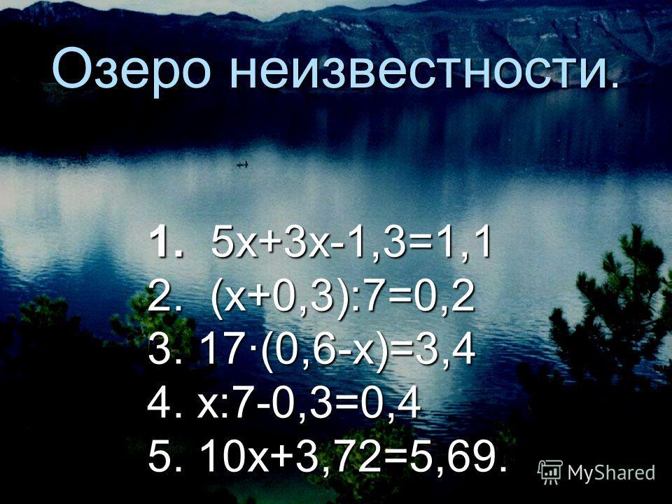 Озеро неизвестности. 1. 5х+3х-1,3=1,1 2. (х+0,3):7=0,2 3. 17(0,6-х)=3,4 4. х:7-0,3=0,4 5. 10х+3,72=5,69.