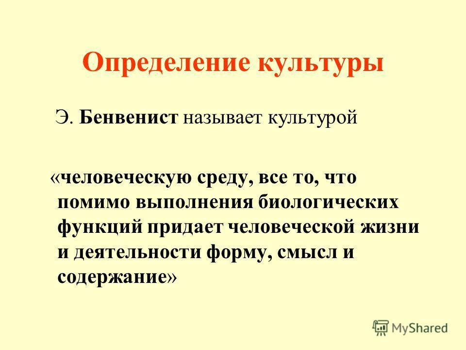 Определение культуры Э. Бенвенист называет культурой «человеческую среду, все то, что помимо выполнения биологических функций придает человеческой жизни и деятельности форму, смысл и содержание»
