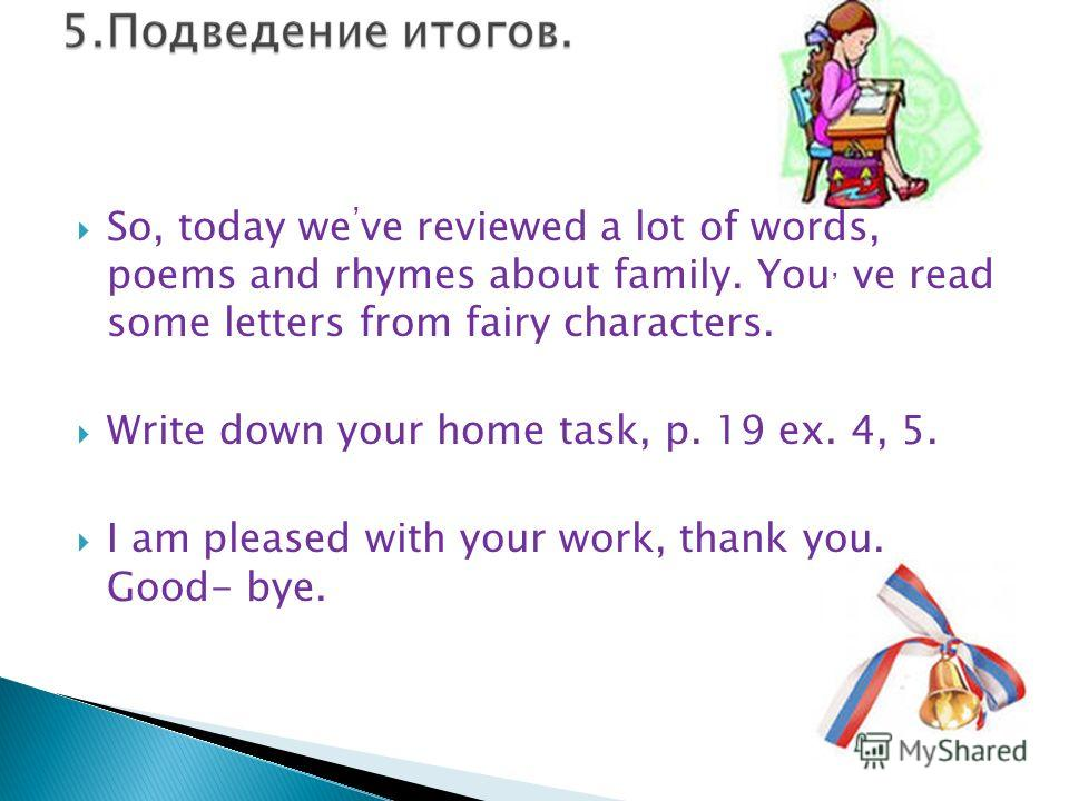 So, today we ve reviewed a lot of words, poems and rhymes about family. You, ve read some letters from fairy characters. Write down your home task, p. 19 ex. 4, 5. I am pleased with your work, thank you. Good- bye.