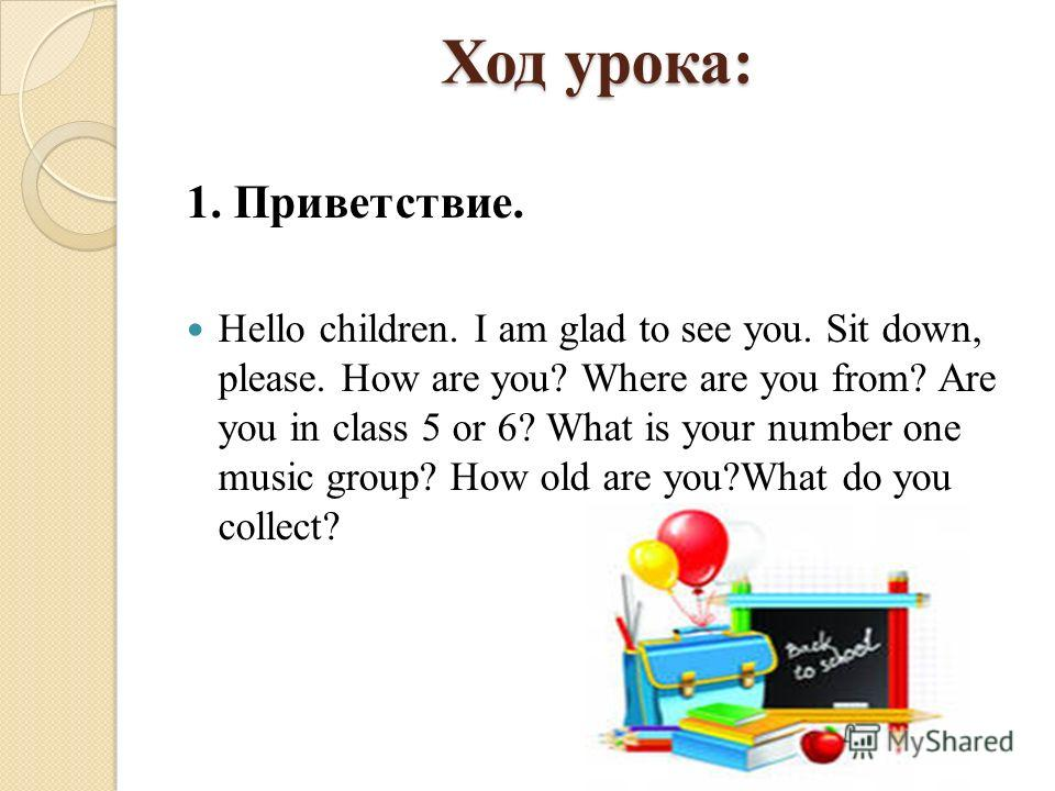 Ход урока: 1. Приветствие. Hello children. I am glad to see you. Sit down, please. How are you? Where are you from? Are you in class 5 or 6? What is your number one music group? How old are you?What do you collect?