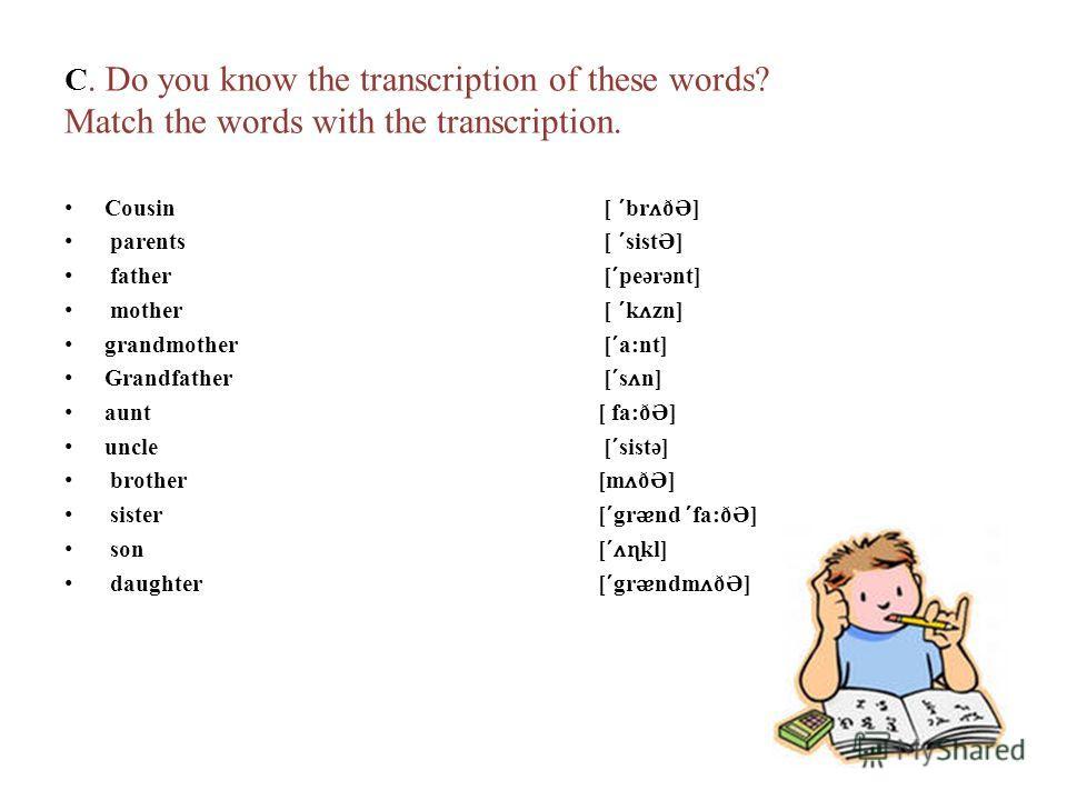 C. Do you know the transcription of these words? Match the words with the transcription. Cousin [ br ʌ ðƏ] parents [ sistƏ] father [ peərənt] mother [ k ʌ zn] grandmother [ a:nt] Grandfather [ s ʌ n] aunt[ fa:ðƏ] uncle [ sistə] brother[m ʌ ðƏ] sister