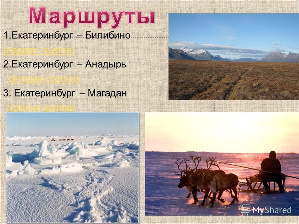 1.Екатеринбург – Билибино (первая группа) 2.Екатеринбург – Анадырь (вторая группа) 3. Екатеринбург – Магадан (третья группа)