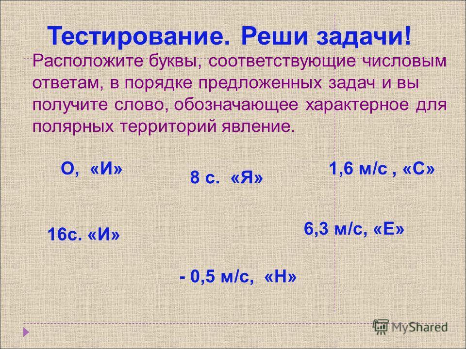 Расположите буквы, соответствующие числовым ответам, в порядке предложенных задач и вы получите слово, обозначающее характерное для полярных территорий явление. 1,6 м/с, «С»О, «И» 8 с. «Я» - 0,5 м/с, «Н» 16с. «И» 6,3 м/с, «Е» Тестирование. Реши задач