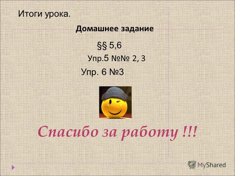 Домашнее задание §§ 5,6 Упр. 5 2, 3 Спасибо за работу !!! Упр. 6 3 Итоги урока.