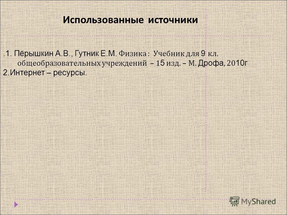 Использованные источники.1. Пёрышкин А.В., Гутник Е.М. Физика : Учебник для 9 кл. общеобразовательных учреждений – 1 5 изд. – М. Дрофа, 20 10г 2.Интернет – ресурсы.