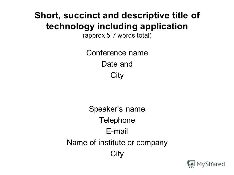 1 Short, succinct and descriptive title of technology including application (approx 5-7 words total) Conference name Date and City Speakers name Telephone E-mail Name of institute or company City