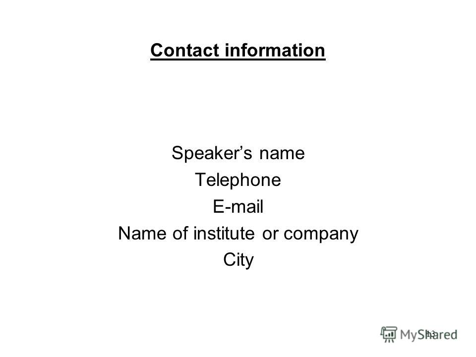 13 Contact information Speakers name Telephone E-mail Name of institute or company City