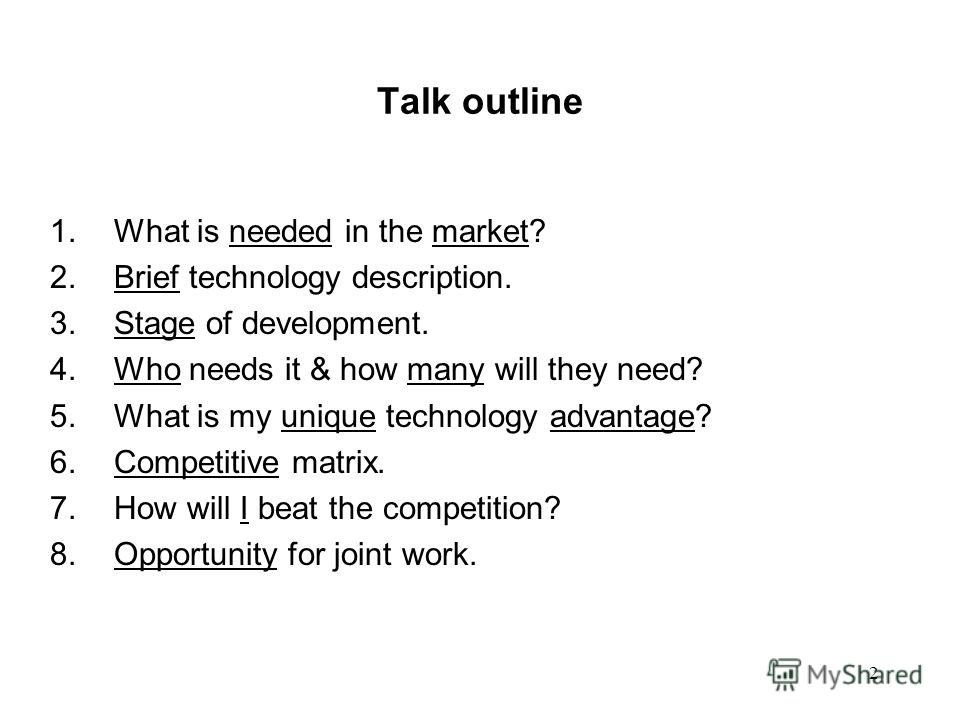 2 Talk outline 1.What is needed in the market? 2.Brief technology description. 3.Stage of development. 4.Who needs it & how many will they need? 5.What is my unique technology advantage? 6.Competitive matrix. 7.How will I beat the competition? 8.Oppo