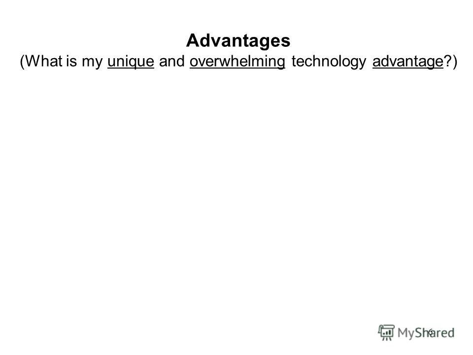 6 Advantages (What is my unique and overwhelming technology advantage?)