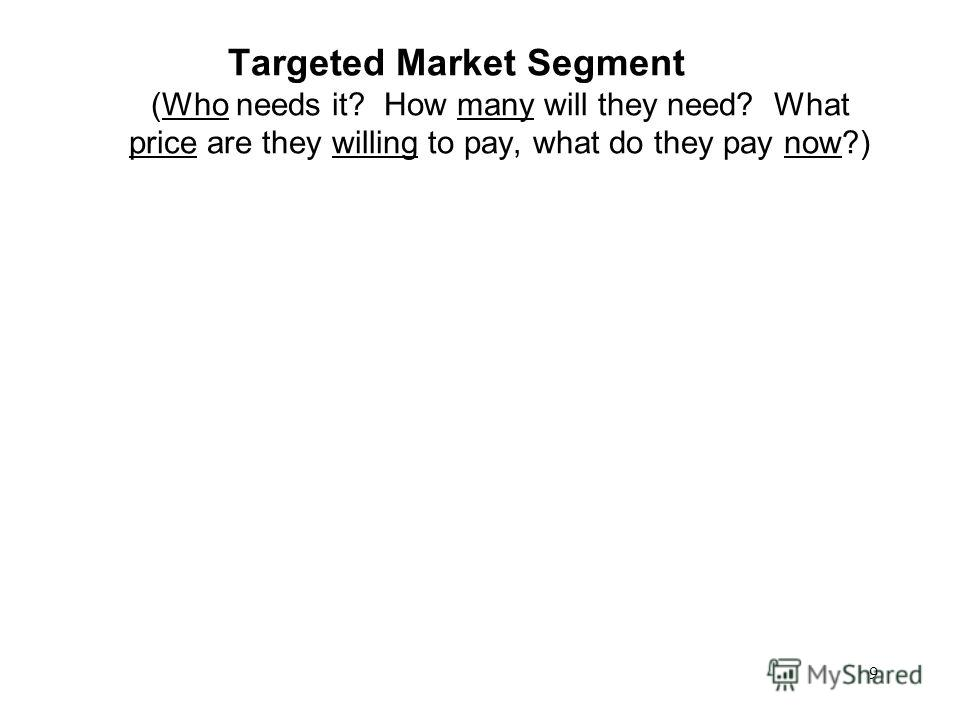 9 Targeted Market Segment (Who needs it? How many will they need? What price are they willing to pay, what do they pay now?)