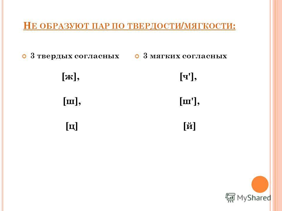 Н Е ОБРАЗУЮТ ПАР ПО ТВЕРДОСТИ / МЯГКОСТИ : 3 твердых согласных [ж], [ш], [ц] 3 мягких согласных [ч'], [ш'], [й]