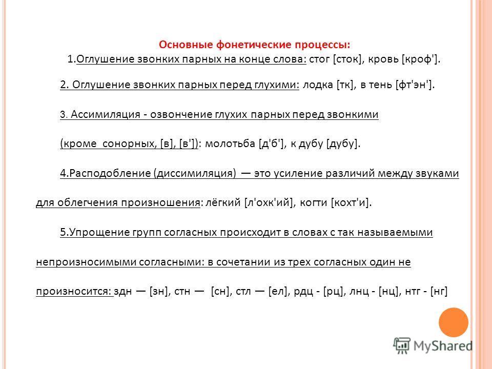 Основные фонетические процессы: 1.Оглушение звонких парных на конце слова: стог [сток], кровь [кроф']. 2. Оглушение звонких парных перед глухими: лодка [тк], в тень [фт'эн']. 3. Ассимиляция - озвончение глухих парных перед звонкими (кроме сонорных, [