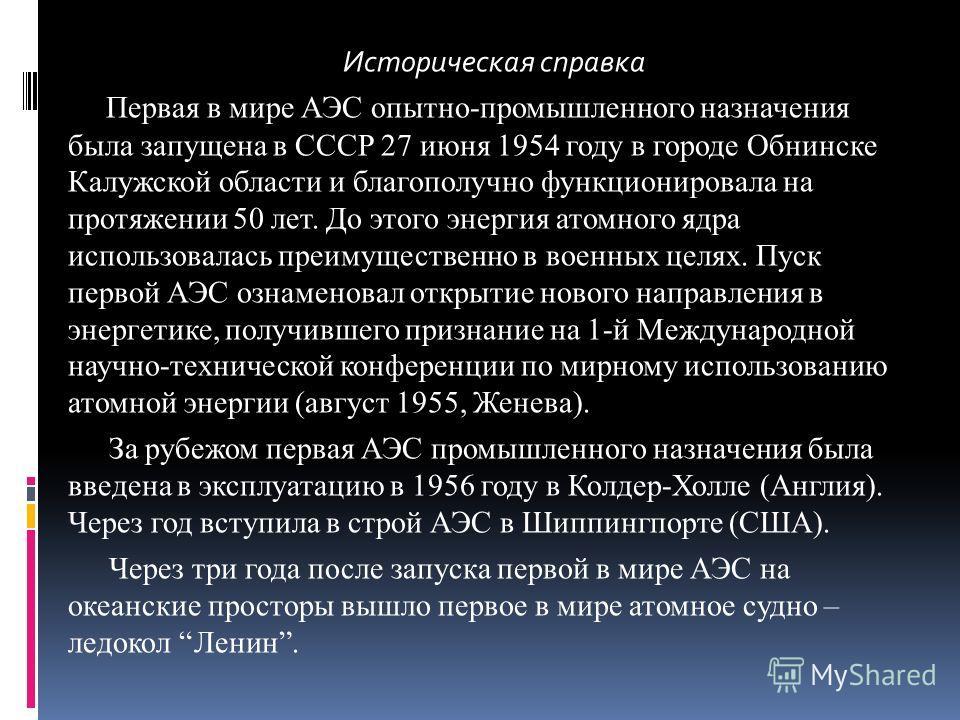 Историческая справка Первая в мире АЭС опытно-промышленного назначения была запущена в СССР 27 июня 1954 году в городе Обнинске Калужской области и благополучно функционировала на протяжении 50 лет. До этого энергия атомного ядра использовалась преим