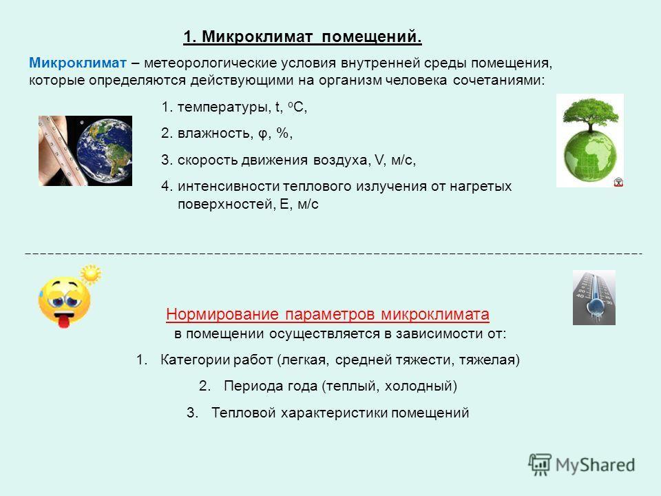 1. Микроклимат помещений. Микроклимат – метеорологические условия внутренней среды помещения, которые определяются действующими на организм человека сочетаниями: 1. температуры, t, о С, 2. влажность, φ, %, 3. скорость движения воздуха, V, м/с, 4. инт