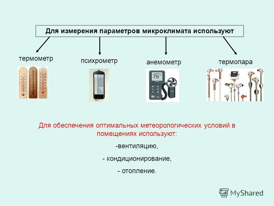 Для измерения параметров микроклимата используют термопара психрометр анемометр термометр Для обеспечения оптимальных метеорологических условий в помещениях используют: -вентиляцию, - кондиционирование, - отопление.