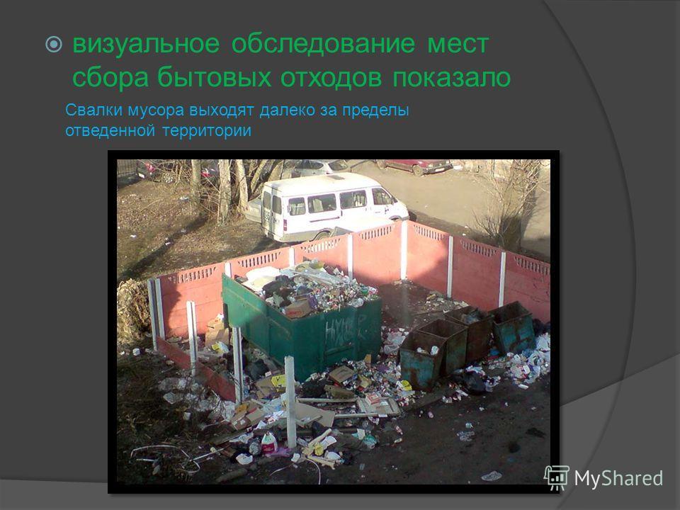 визуальное обследование мест сбора бытовых отходов показало Свалки мусора выходят далеко за пределы отведенной территории