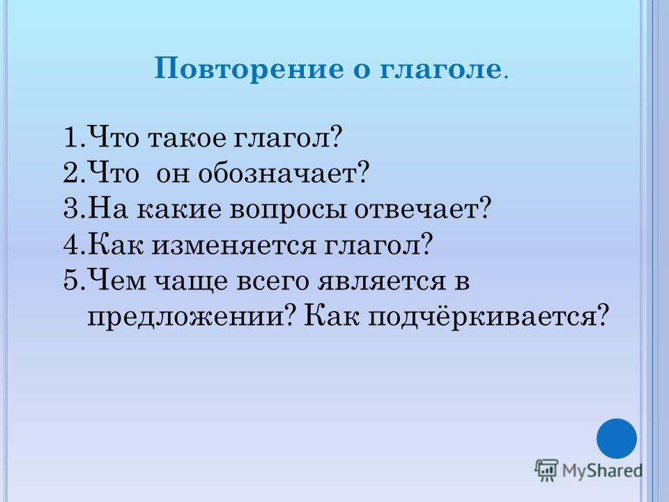 Повторение о глаголе. 1.Что такое глагол? 2.Что он обозначает? 3.На какие вопросы отвечает? 4.Как изменяется глагол? 5.Чем чаще всего является в предложении? Как подчёркивается?