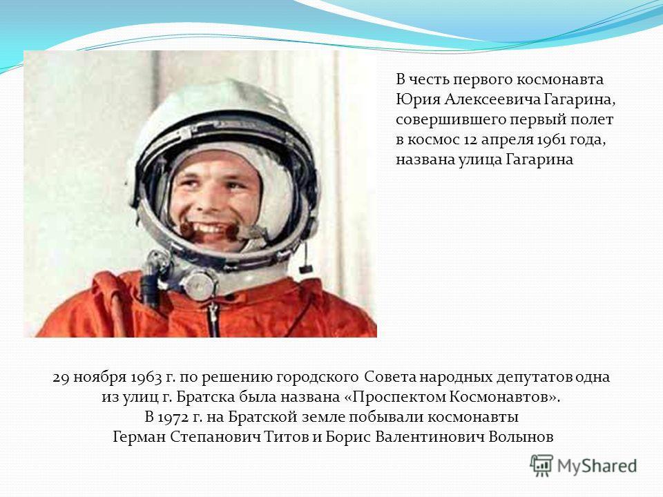 В честь первого космонавта Юрия Алексеевича Гагарина, совершившего первый полет в космос 12 апреля 1961 года, названа улица Гагарина 29 ноября 1963 г. по решению городского Совета народных депутатов одна из улиц г. Братска была названа «Проспектом Ко