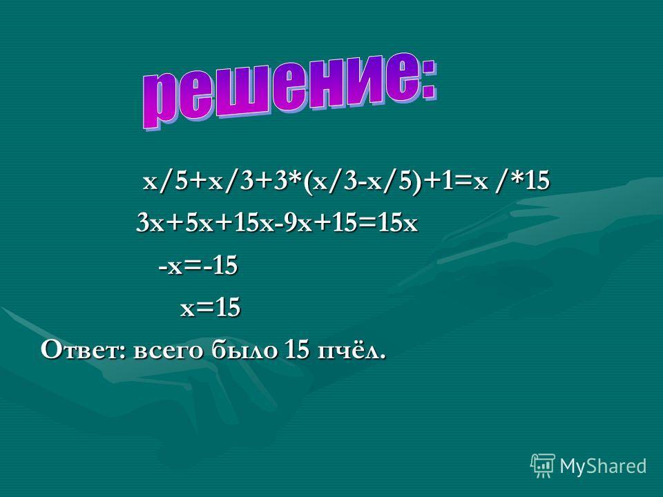 х/5+х/3+3*(х/3-х/5)+1=х /*15 3х+5х+15х-9х+15=15х -х=-15 х=15 Ответ: всего было 15 пчёл.