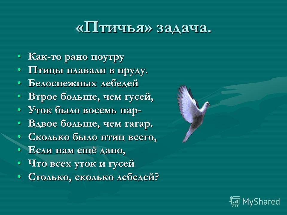 «Птичья» задача. Как-то рано поутруКак-то рано поутру Птицы плавали в пруду.Птицы плавали в пруду. Белоснежных лебедейБелоснежных лебедей Втрое больше, чем гусей,Втрое больше, чем гусей, Уток было восемь пар-Уток было восемь пар- Вдвое больше, чем га