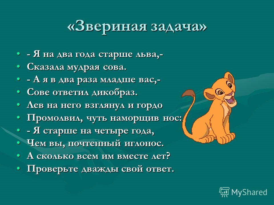 «Звериная задача» - Я на два года старше льва,-- Я на два года старше льва,- Сказала мудрая сова.Сказала мудрая сова. - А я в два раза младше вас,-- А я в два раза младше вас,- Сове ответил дикобраз.Сове ответил дикобраз. Лев на него взглянул и гордо