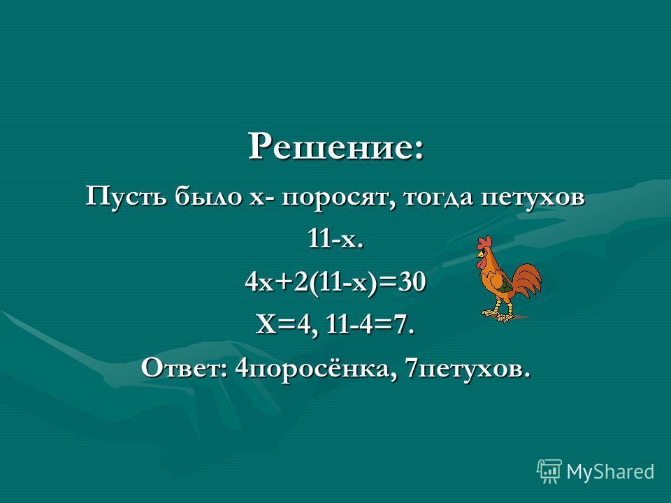 Решение: Пусть было х- поросят, тогда петухов 11-х.4х+2(11-х)=30 Х=4, 11-4=7. Ответ: 4поросёнка, 7петухов.