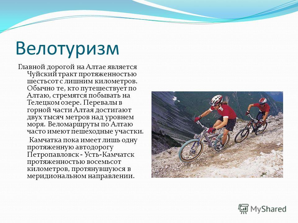 Велотуризм Главной дорогой на Алтае является Чуйский тракт протяженностью шестьсот с лишним километров. Обычно те, кто путешествует по Алтаю, стремятся побывать на Телецком озере. Перевалы в горной части Алтая достигают двух тысяч метров над уровнем