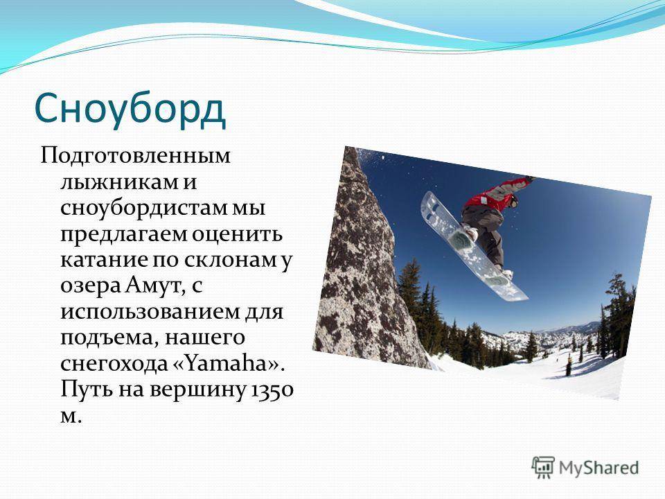 Сноуборд Подготовленным лыжникам и сноубордистам мы предлагаем оценить катание по склонам у озера Амут, с использованием для подъема, нашего снегохода «Yamaha». Путь на вершину 1350 м.