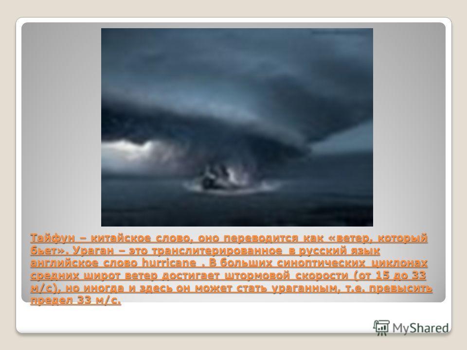 Тайфун – китайское слово, оно переводится как «ветер, который бьет». Ураган – это транслитерированное в русский язык английское слово hurricane. В больших синоптических циклонах средних широт ветер достигает штормовой скорости (от 15 до 33 м/с), но и