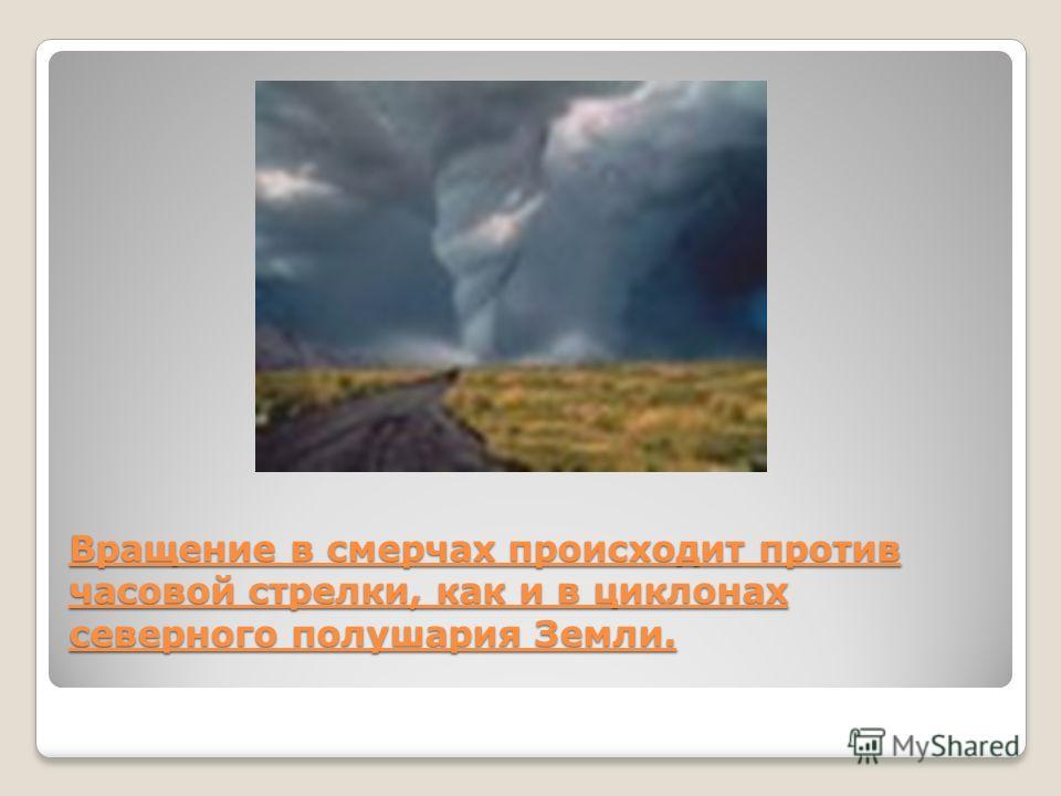 Вращение в смерчах происходит против часовой стрелки, как и в циклонах северного полушария Земли.