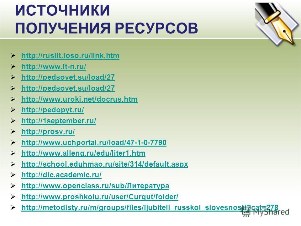 ИСТОЧНИКИ ПОЛУЧЕНИЯ РЕСУРСОВ http://ruslit.ioso.ru/link.htm http://www.it-n.ru/ http://pedsovet.su/load/27 http://www.uroki.net/docrus.htm http://pedopyt.ru/ http://1september.ru/ http://prosv.ru/ http://www.uchportal.ru/load/47-1-0-7790 http://www.a