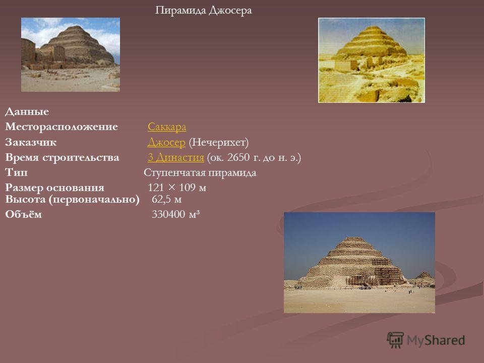Пирамида Джосера Данные МесторасположениеСаккара ЗаказчикДжосерДжосер (Нечерихет) Время строительства3 Династия3 Династия (ок. 2650 г. до н. э.) ТипСтупенчатая пирамида Размер основания121 × 109 м Высота (первоначально)62,5 м Объём330400 м³