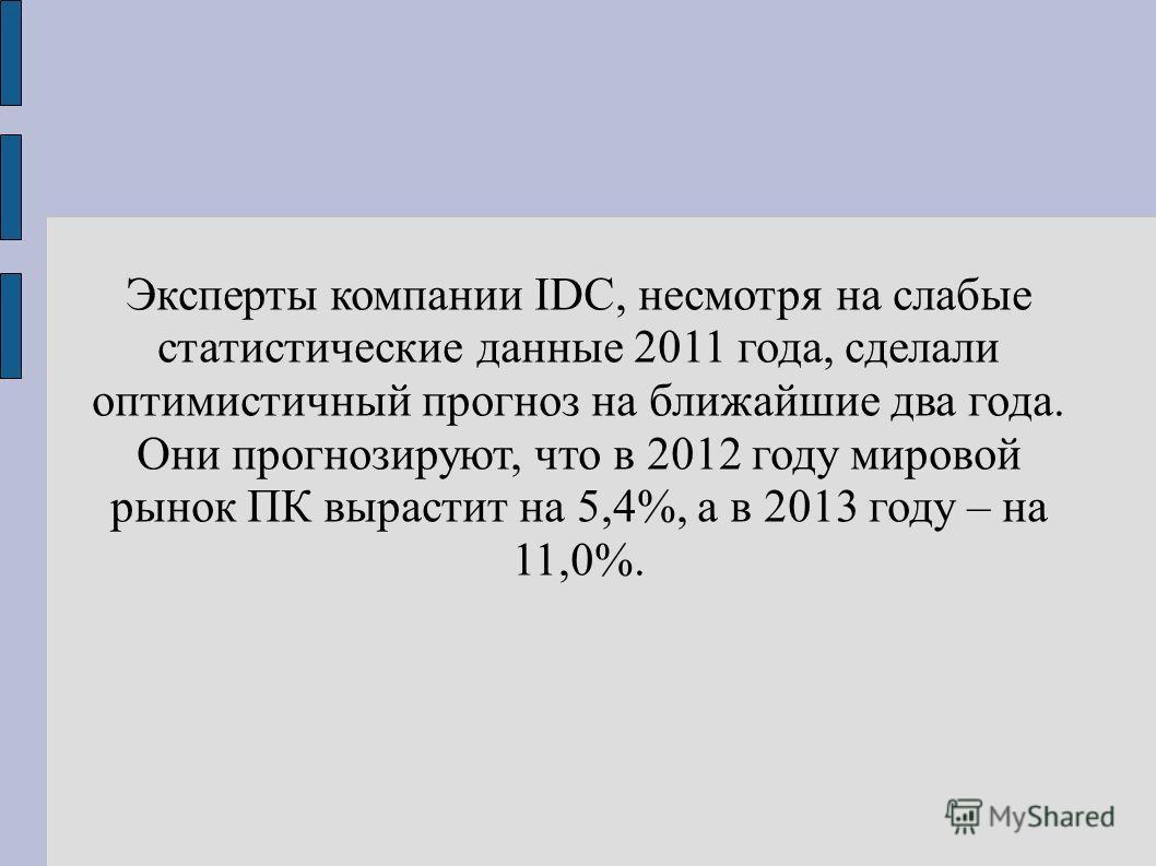 Эксперты компании IDC, несмотря на слабые статистические данные 2011 года, сделали оптимистичный прогноз на ближайшие два года. Они прогнозируют, что в 2012 году мировой рынок ПК вырастит на 5,4%, а в 2013 году – на 11,0%.