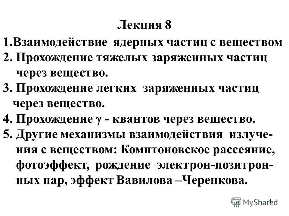 1 Лекция 8 1.Взаимодействие ядерных частиц с веществом 2. Прохождение тяжелых заряженных частиц через вещество. 3. Прохождение легких заряженных частиц через вещество. 4. Прохождение - квантов через вещество. 5. Другие механизмы взаимодействия излуче