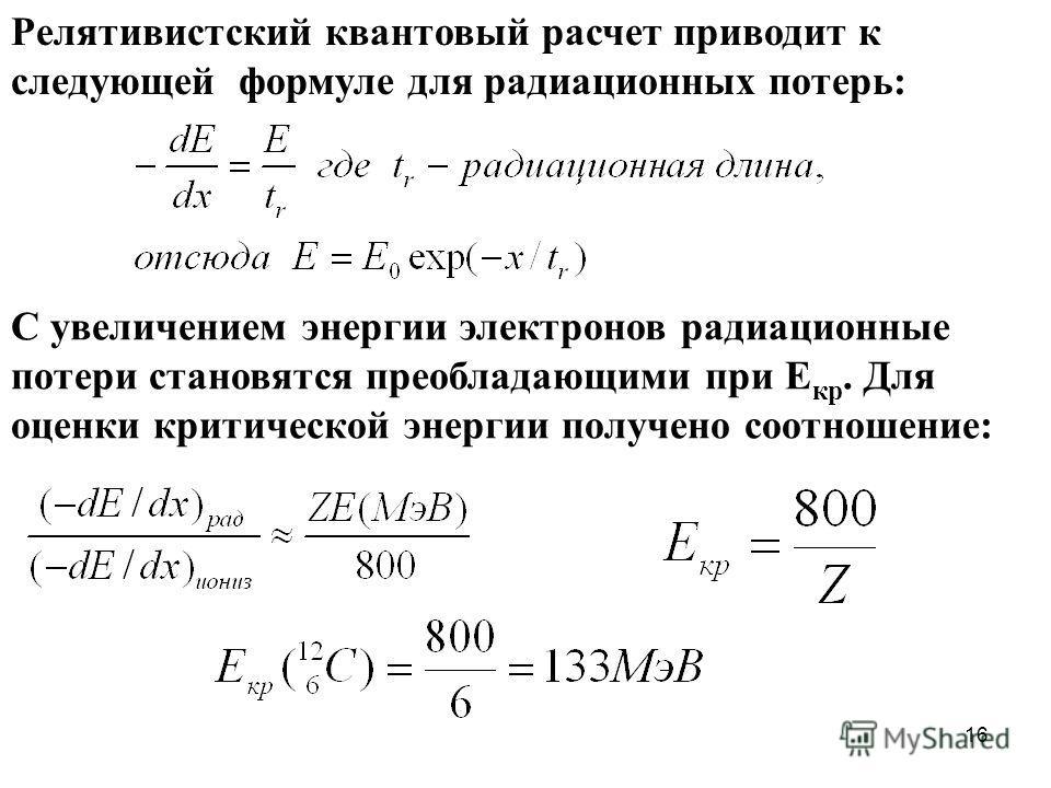16 Релятивистский квантовый расчет приводит к следующей формуле для радиационных потерь: С увеличением энергии электронов радиационные потери становятся преобладающими при Е кр. Для оценки критической энергии получено соотношение: