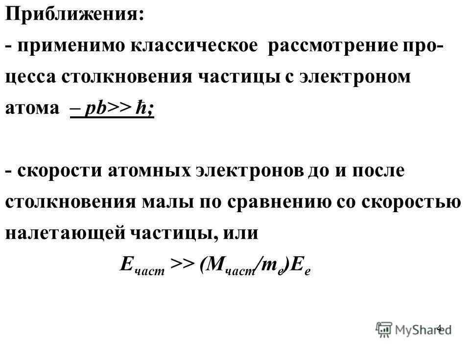 4 Приближения: - применимо классическое рассмотрение про- цесса столкновения частицы с электроном атома – pb>> ħ; - скорости атомных электронов до и после столкновения малы по сравнению со скоростью налетающей частицы, или Е част >> (М част /m e )E e