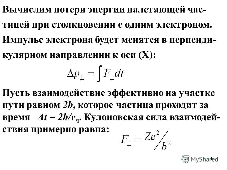 6 Вычислим потери энергии налетающей час- тицей при столкновении с одним электроном. Импульс электрона будет менятся в перпенди- кулярном направлении к оси (Х): Пусть взаимодействие эффективно на участке пути равном 2b, которое частица проходит за вр