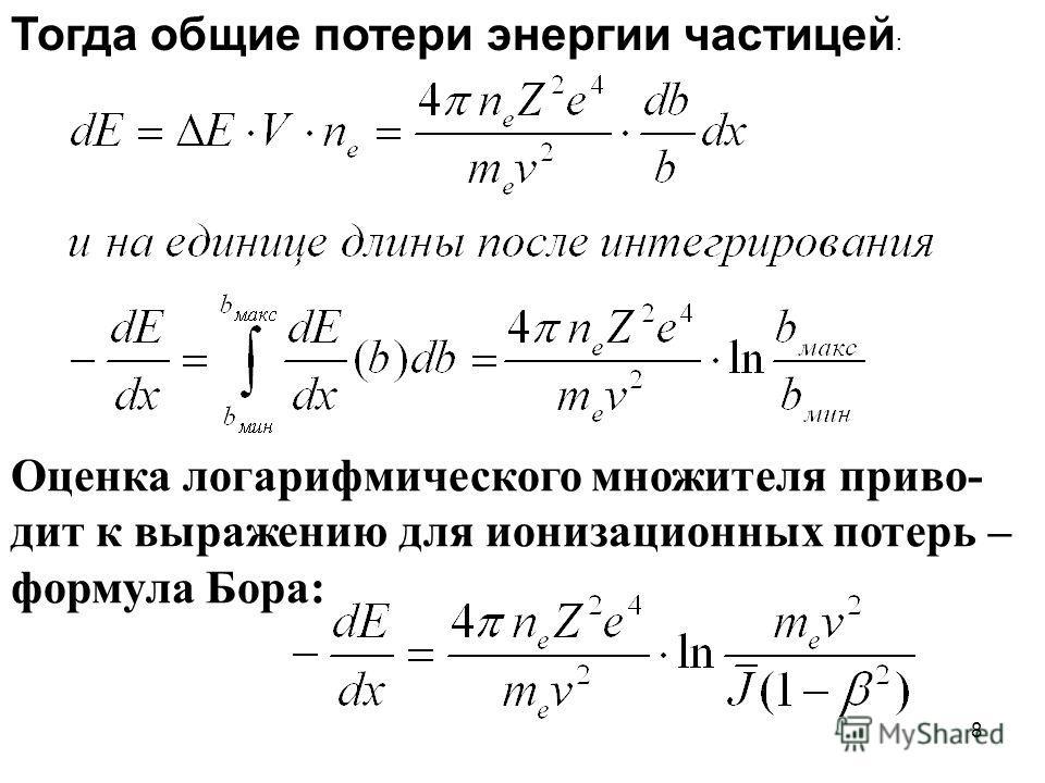 8 Тогда общие потери энергии частицей : Оценка логарифмического множителя приво- дит к выражению для ионизационных потерь – формула Бора: