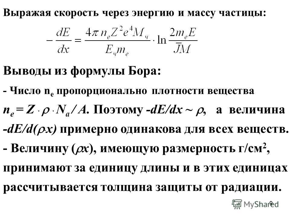 9 Выражая скорость через энергию и массу частицы: Выводы из формулы Бора: - Число n e пропорционально плотности вещества n e = Z N a / A. Поэтому -dE/dx ~, a величина -dE/d( x) примерно одинакова для всех веществ. - Величину ( x), имеющую размерность
